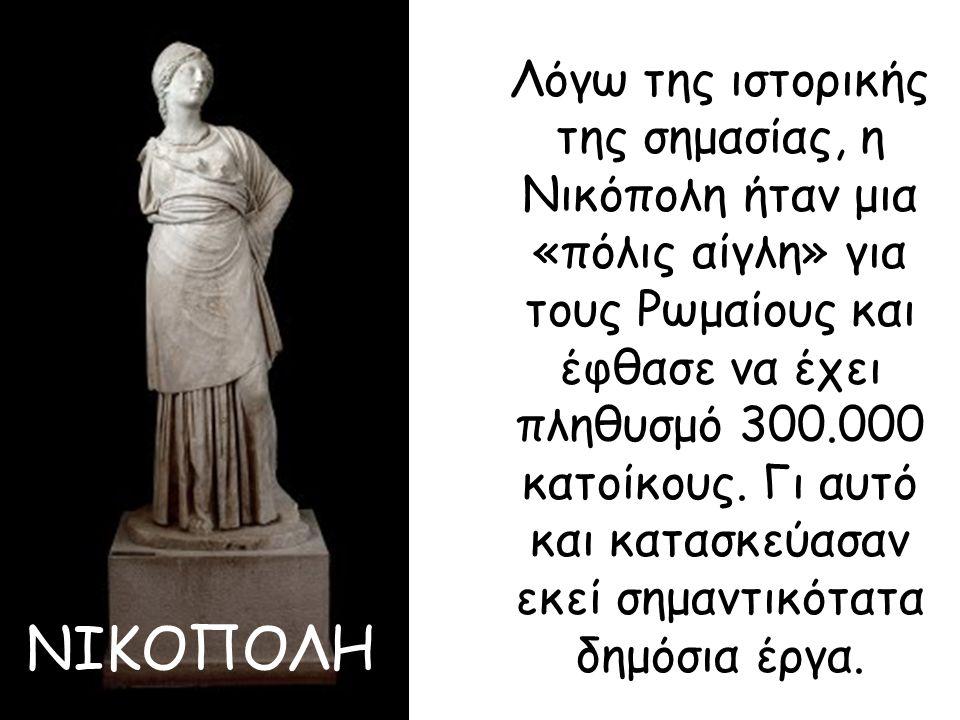 Λόγω της ιστορικής της σημασίας, η Νικόπολη ήταν μια «πόλις αίγλη» για τους Ρωμαίους και έφθασε να έχει πληθυσμό 300.000 κατοίκους. Γι αυτό και κατασκεύασαν εκεί σημαντικότατα δημόσια έργα.