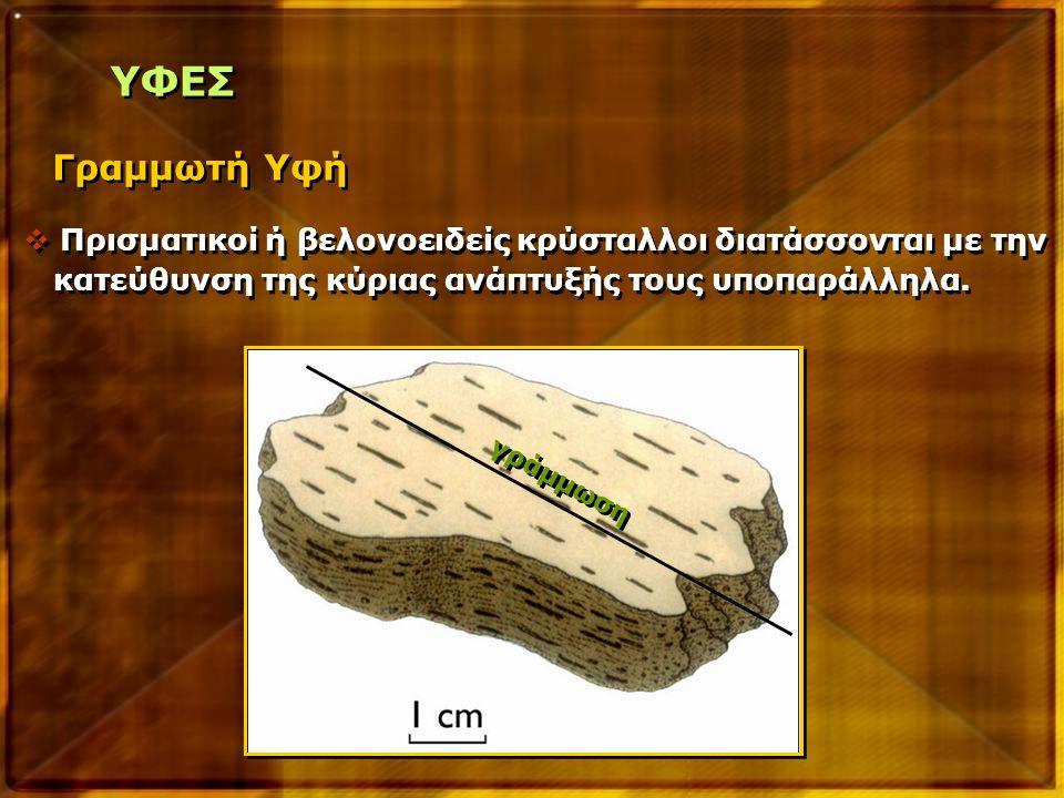 ΥΦΕΣ Γραμμωτή Υφή. Πρισματικοί ή βελονοειδείς κρύσταλλοι διατάσσονται με την. κατεύθυνση της κύριας ανάπτυξής τους υποπαράλληλα.