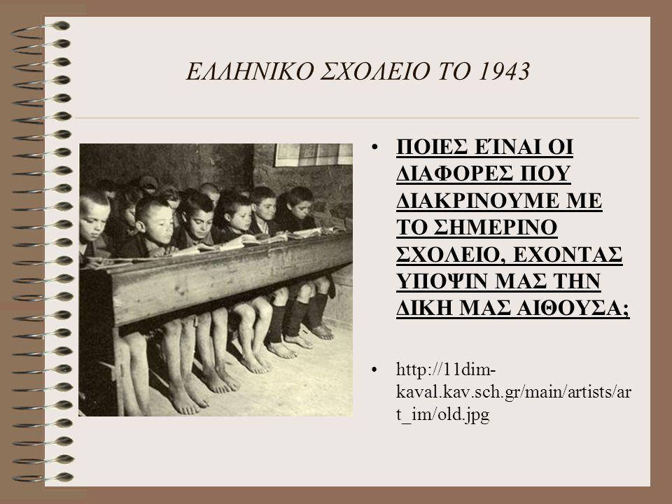 ΕΛΛΗΝΙΚΟ ΣΧΟΛΕΙΟ ΤΟ 1943 ΠΟΙΕΣ ΕΊΝΑΙ ΟΙ ΔΙΑΦΟΡΕΣ ΠΟΥ ΔΙΑΚΡΙΝΟΥΜΕ ΜΕ ΤΟ ΣΗΜΕΡΙΝΟ ΣΧΟΛΕΙΟ, ΕΧΟΝΤΑΣ ΥΠΟΨΙΝ ΜΑΣ ΤΗΝ ΔΙΚΗ ΜΑΣ ΑΙΘΟΥΣΑ;