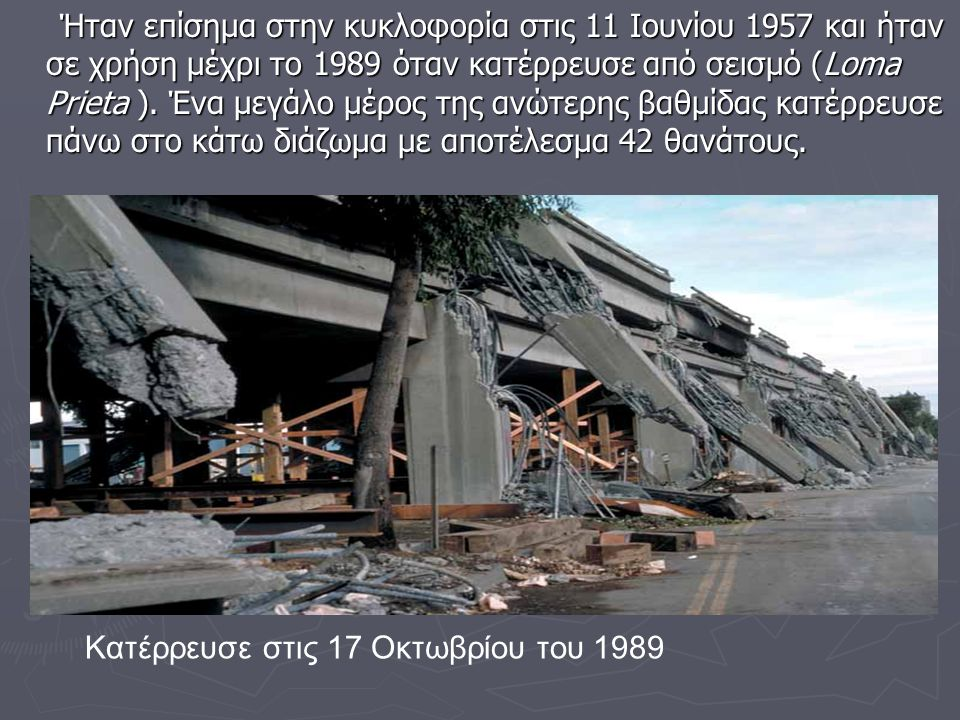 Ήταν επίσημα στην κυκλοφορία στις 11 Ιουνίου 1957 και ήταν σε χρήση μέχρι το 1989 όταν κατέρρευσε από σεισμό (Loma Prieta ). Ένα μεγάλο μέρος της ανώτερης βαθμίδας κατέρρευσε πάνω στο κάτω διάζωμα με αποτέλεσμα 42 θανάτους.