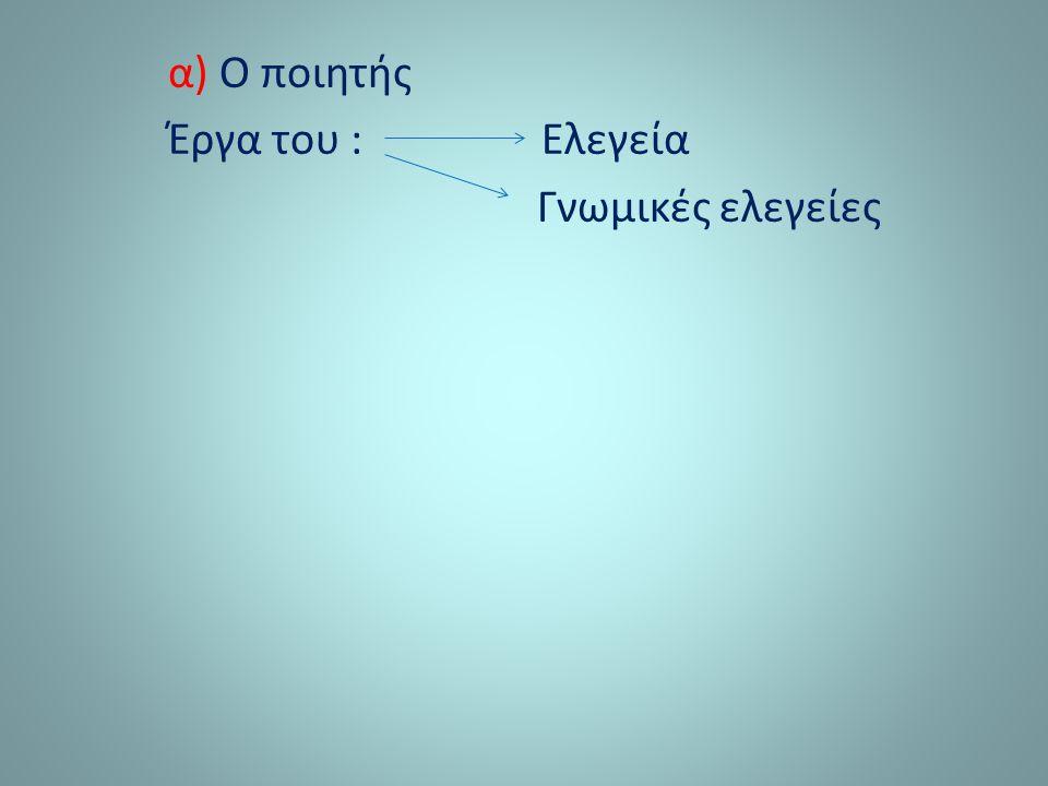 α) Ο ποιητής Έργα του : Ελεγεία Γνωμικές ελεγείες