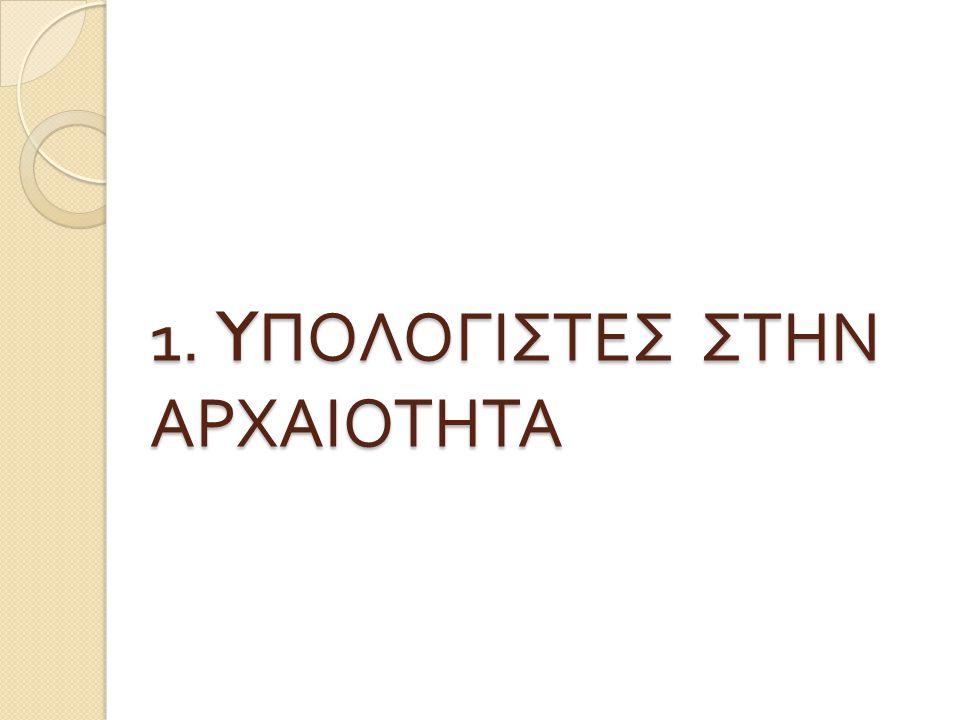 1. YΠΟΛΟΓΙΣΤΕΣ ΣΤΗΝ ΑΡΧΑΙΟΤΗΤΑ