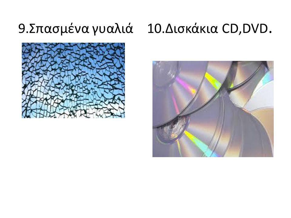 9.Σπασμένα γυαλιά 10.Δισκάκια CD,DVD.