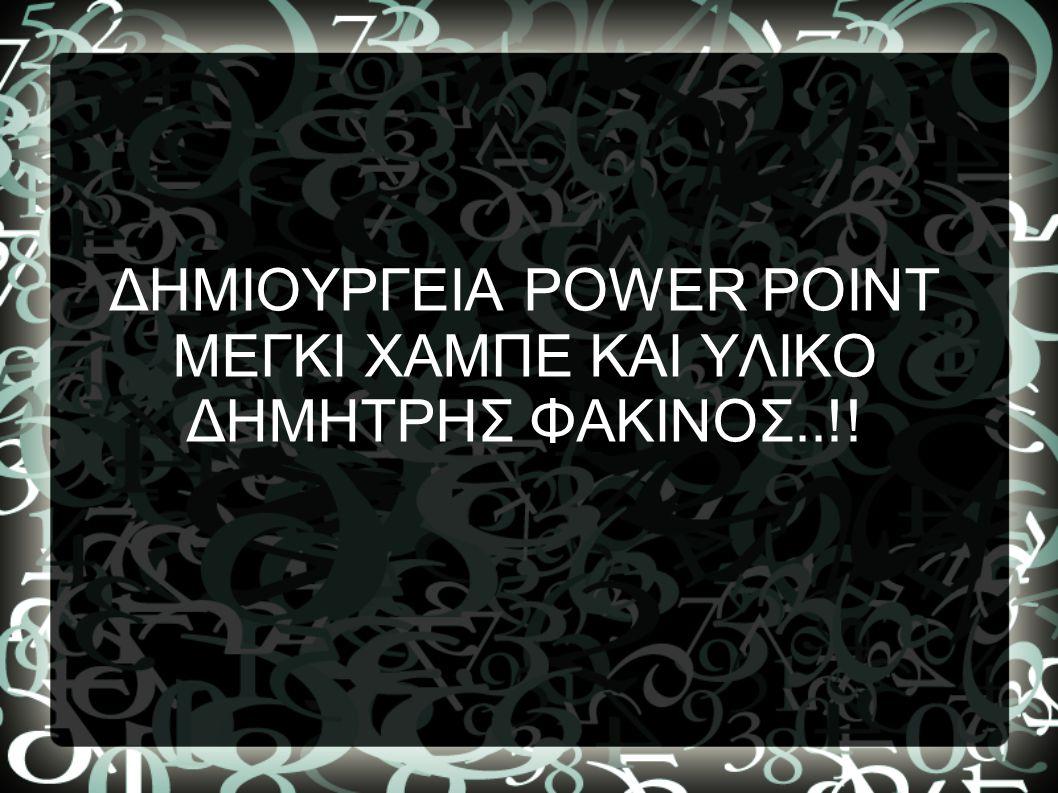 ΔΗΜΙΟΥΡΓΕΙΑ POWER POINT ΜΕΓΚΙ ΧΑΜΠΕ ΚΑΙ ΥΛΙΚΟ ΔΗΜΗΤΡΗΣ ΦΑΚΙΝΟΣ..!!