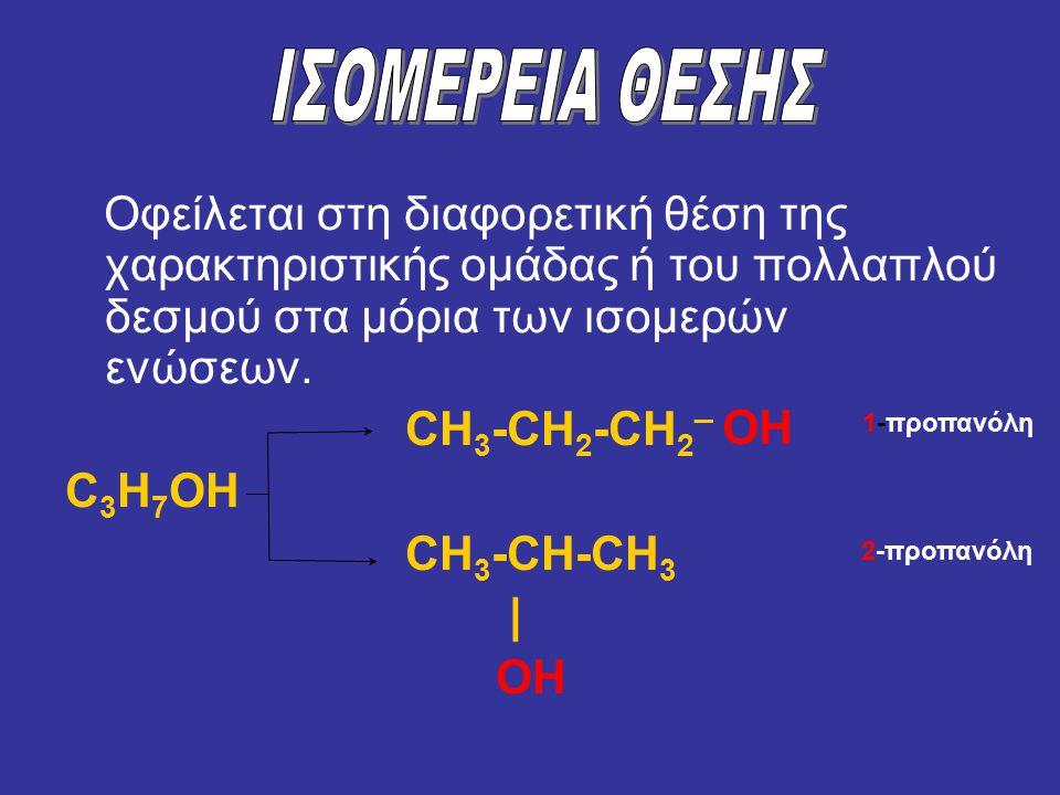 ΙΣΟΜΕΡΕΙΑ ΘΕΣΗΣ Οφείλεται στη διαφορετική θέση της χαρακτηριστικής ομάδας ή του πολλαπλού δεσμού στα μόρια των ισομερών ενώσεων.