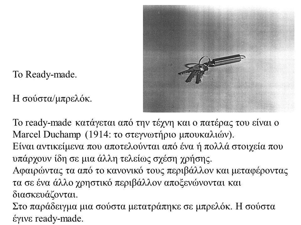 Το Ready-made. Η σούστα/μπρελόκ. Το ready-made κατάγεται από την τέχνη και ο πατέρας του είναι ο Marcel Duchamp (1914: το στεγνωτήριο μπουκαλιών).