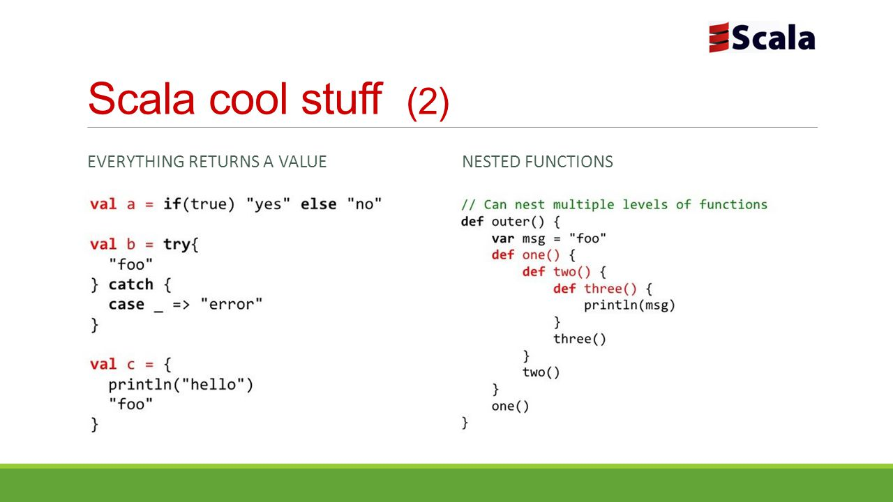 Scala cool stuff (2) Everything returns a value Nested functions