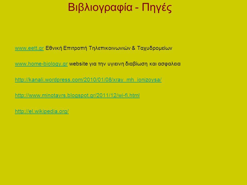 Βιβλιογραφία - Πηγές www.eett.gr Εθνική Επιτροπή Τηλεπικοινωνιών & Ταχυδρομείων. www.home-biology.gr website για την υγιεινη διαβίωση και ασφαλεια.
