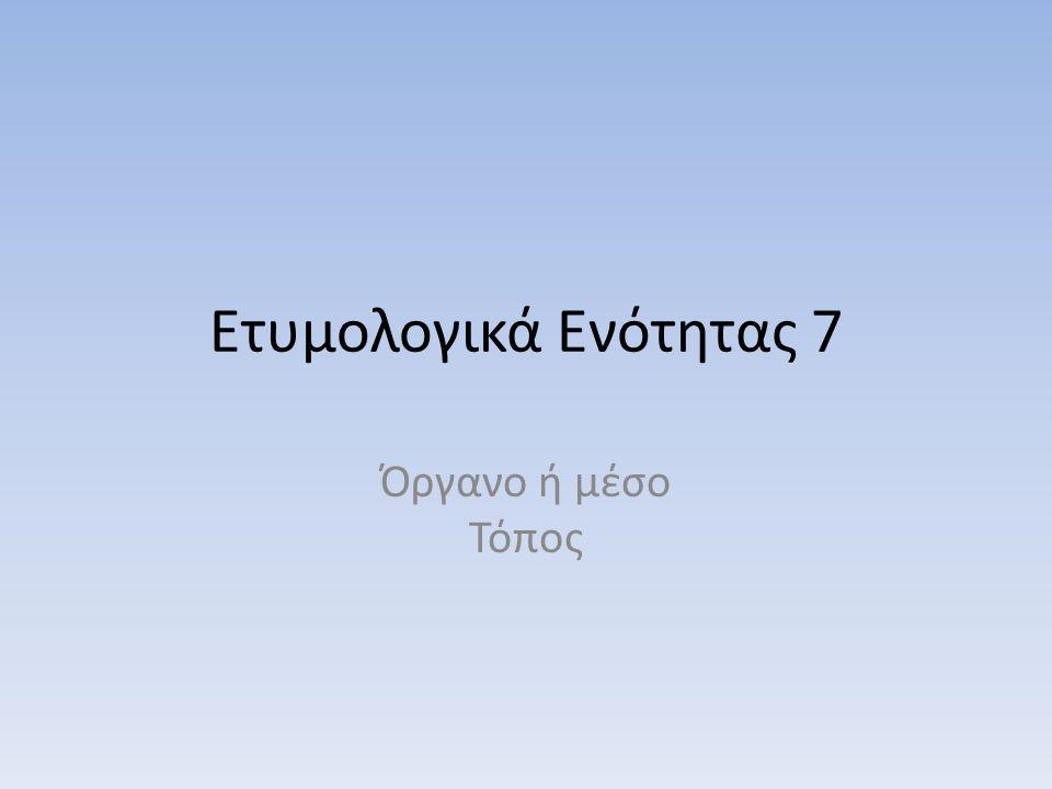 Ετυμολογικά Ενότητας 7 Όργανο ή μέσο Τόπος