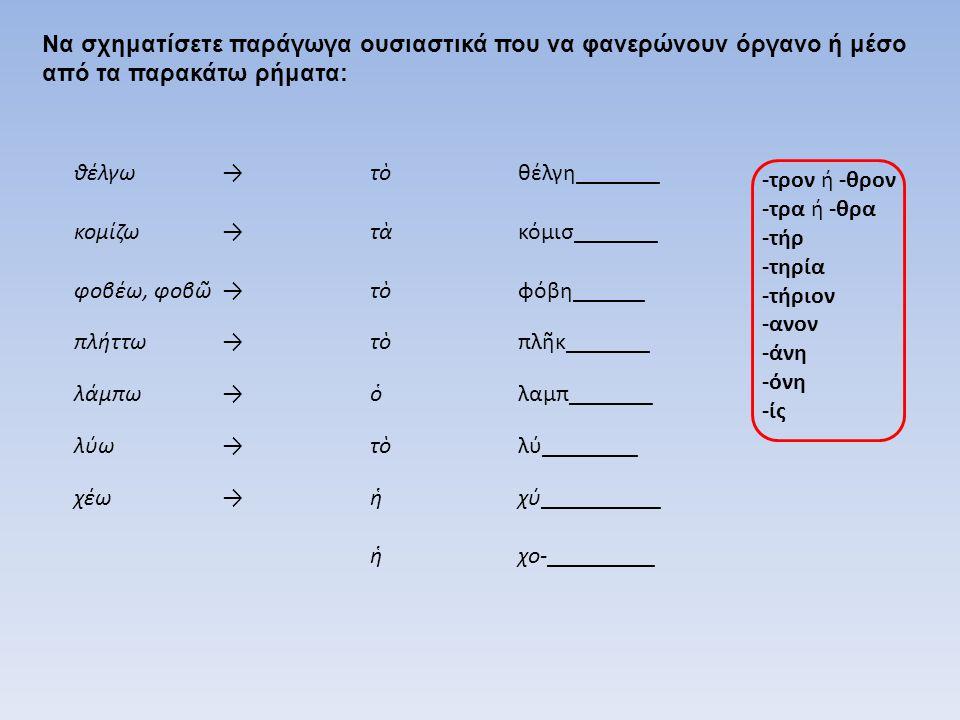 Να σχηματίσετε παράγωγα ουσιαστικά που να φανερώνουν όργανο ή μέσο από τα παρακάτω ρήματα: