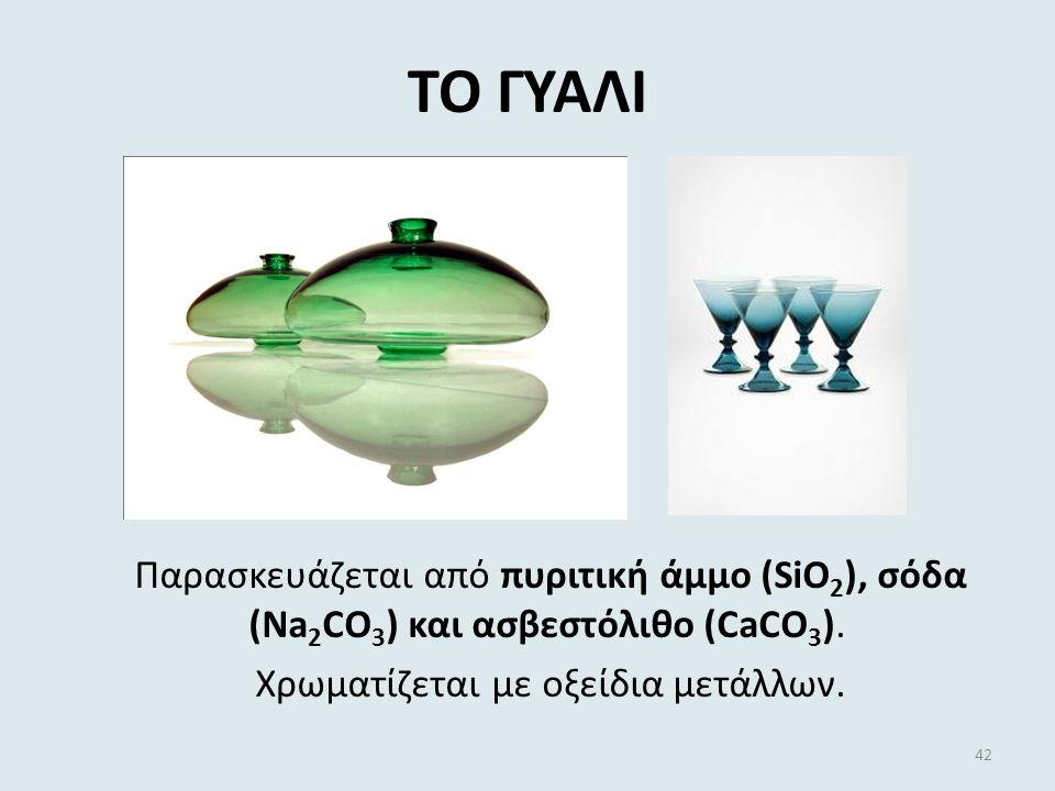 ΤΟ ΓΥΑΛΙ Παρασκευάζεται από πυριτική άμμο (SiO2), σόδα (Na2CO3) και ασβεστόλιθο (CaCO3).