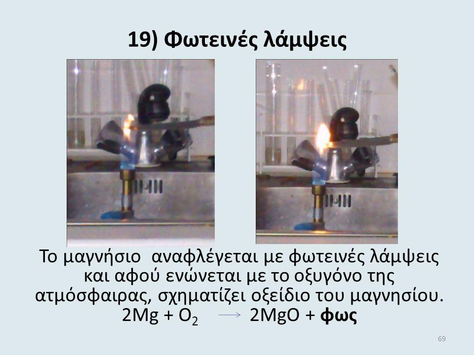 19) Φωτεινές λάμψεις Το μαγνήσιο αναφλέγεται με φωτεινές λάμψεις και αφού ενώνεται με το οξυγόνο της ατμόσφαιρας, σχηματίζει οξείδιο του μαγνησίου.