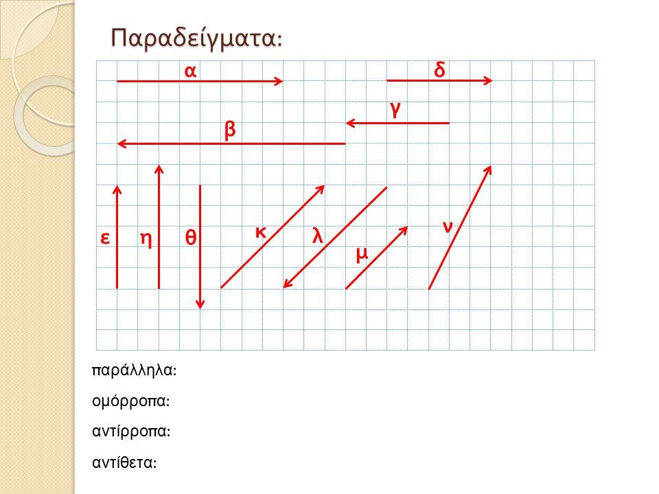 Παραδείγματα: α δ γ β ν κ ε η θ λ μ παράλληλα: ομόρροπα: αντίρροπα: