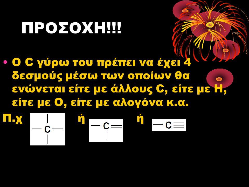 ΠΡΟΣΟΧΗ!!! Ο C γύρω του πρέπει να έχει 4 δεσμούς μέσω των οποίων θα ενώνεται είτε με άλλους C, είτε με Η, είτε με Ο, είτε με αλογόνα κ.α.