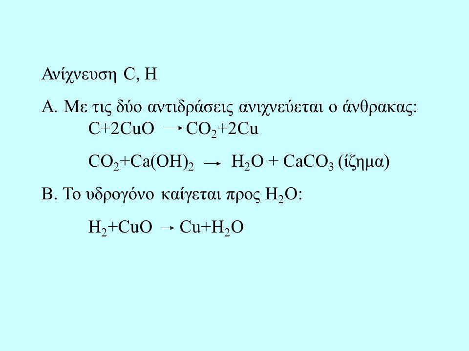 Ανίχνευση C, H Α. Με τις δύο αντιδράσεις ανιχνεύεται ο άνθρακας: C+2CuO CO2+2Cu. CO2+Ca(OH)2 H2O + CaCO3 (ίζημα)