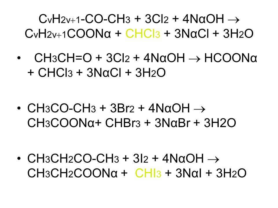CvH2v1-CO-CH3 + 3Cl2 + 4ΝαΟΗ  CvH2v1COOΝα + CHCl3 + 3ΝαCl + 3H2O