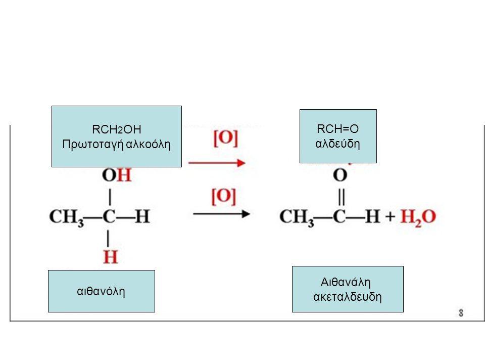 RCH2OH Πρωτοταγή αλκοόλη RCH=O αλδεύδη Αιθανάλη ακεταλδευδη αιθανόλη