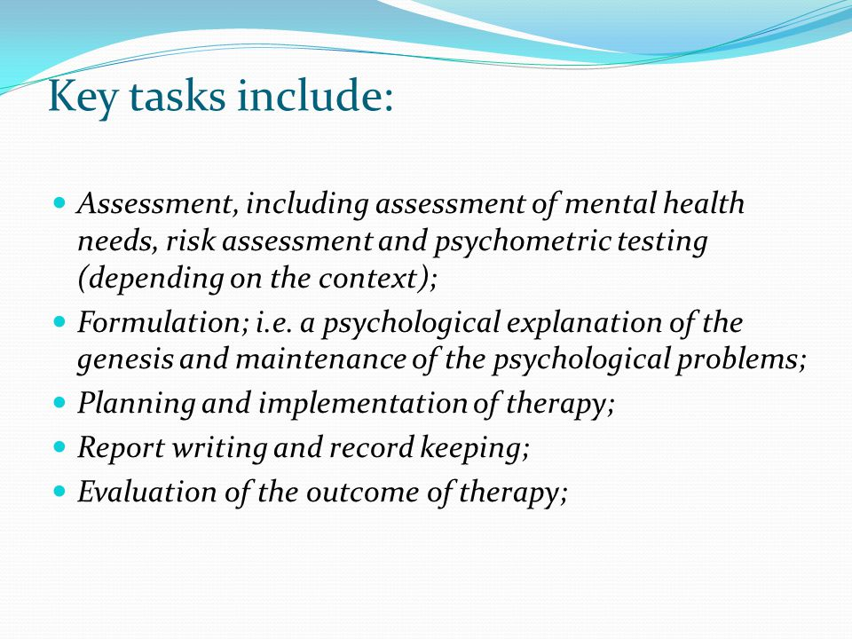 Key tasks include: Assessment, including assessment of mental health needs, risk assessment and psychometric testing (depending on the context);