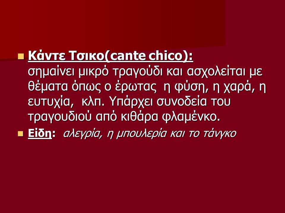 Κάντε Τσικο(cante chico): σημαίνει μικρό τραγούδι και ασχολείται με θέματα όπως ο έρωτας η φύση, η χαρά, η ευτυχία, κλπ. Υπάρχει συνοδεία του τραγουδιού από κιθάρα φλαμένκο.