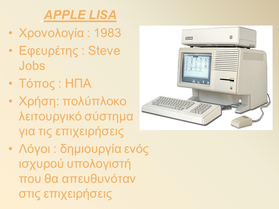 APPLE LISA Χρονολογία : 1983. Εφευρέτης : Steve Jobs. Τόπος : ΗΠΑ. Χρήση: πολύπλοκο λειτουργικό σύστημα για τις επιχειρήσεις.