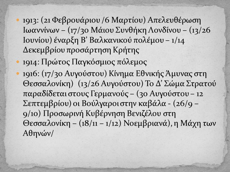 1913: (21 Φεβρουάριου /6 Μαρτίου) Απελευθέρωση Ιωαννίνων – (17/30 Μάιου Συνθήκη Λονδίνου – (13/26 Ιουνίου) έναρξη Β' Βαλκανικού πολέμου – 1/14 Δεκεμβρίου προσάρτηση Κρήτης