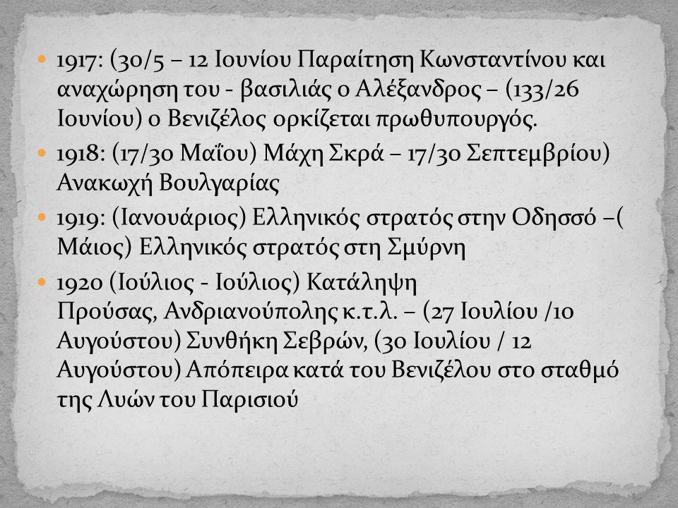 1917: (30/5 – 12 Ιουνίου Παραίτηση Κωνσταντίνου και αναχώρηση του - βασιλιάς ο Αλέξανδρος – (133/26 Ιουνίου) ο Βενιζέλος ορκίζεται πρωθυπουργός.