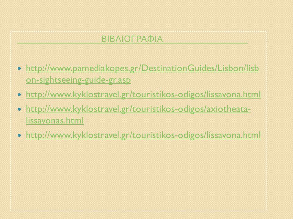 ΒΙΒΛΙΟΓΡΑΦΙΑ http://www.pamediakopes.gr/DestinationGuides/Lisbon/lisb on-sightseeing-guide-gr.asp.