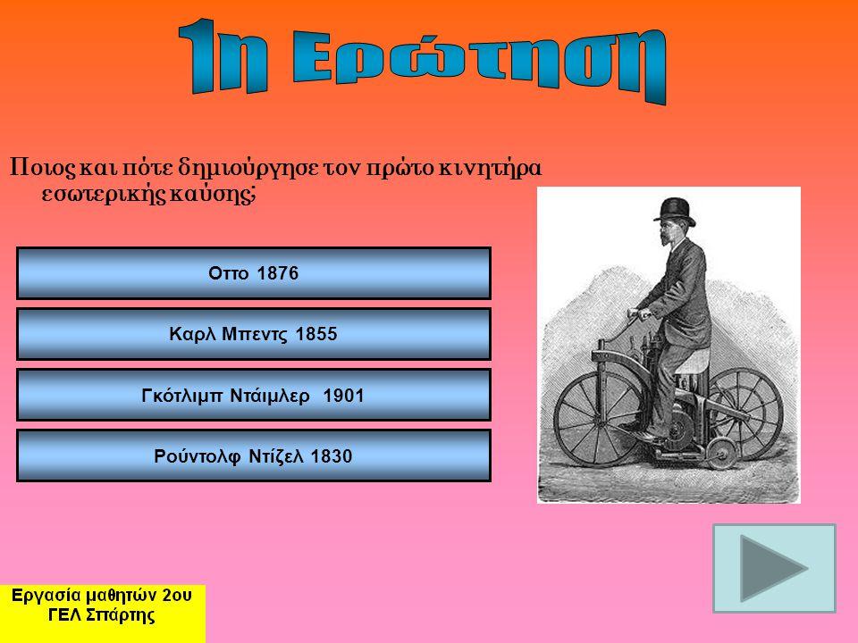 1η Ερώτηση Ποιος και πότε δημιούργησε τον πρώτο κινητήρα εσωτερικής καύσης; Οττο 1876. Καρλ Μπεντς 1855.