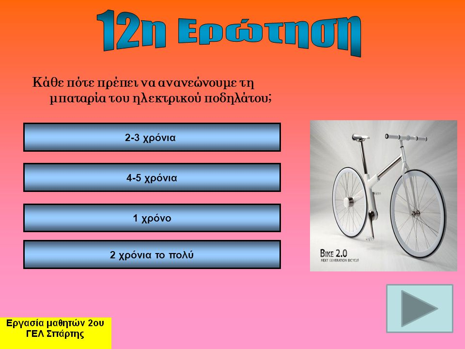 12η Ερώτηση Κάθε πότε πρέπει να ανανεώνουμε τη μπαταρία του ηλεκτρικού ποδηλάτου; 2-3 χρόνια. 4-5 χρόνια.