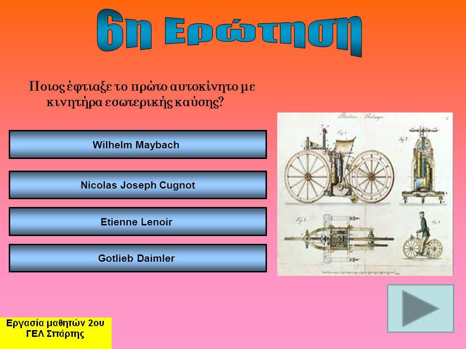 6η Ερώτηση Ποιος έφτιαξε το πρώτο αυτοκίνητο με κινητήρα εσωτερικής καύσης Wilhelm Maybach. Nicolas Joseph Cugnot.