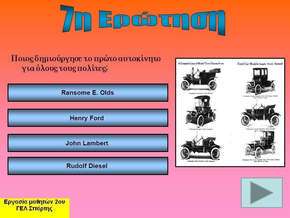 7η Ερώτηση Ποιος δημιούργησε το πρώτο αυτοκίνητο για όλους τους πολίτες; Ransome E. Olds. Henry Ford.