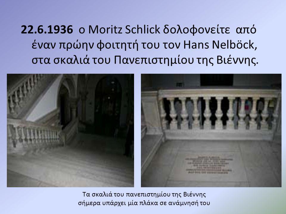 22.6.1936 ο Moritz Schlick δολοφονείτε από έναν πρώην φοιτητή του τον Hans Nelböck, στα σκαλιά του Πανεπιστημίου της Βιέννης.