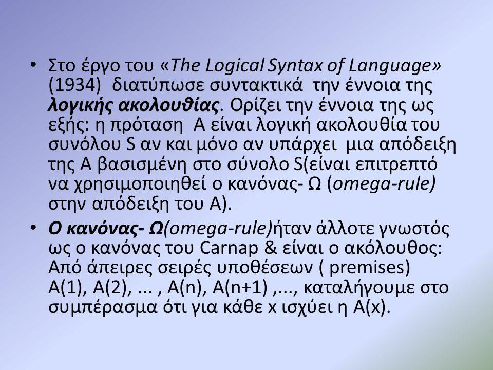 Στο έργο του «The Logical Syntax of Language» (1934) διατύπωσε συντακτικά την έννοια της λογικής ακολουθίας. Ορίζει την έννοια της ως εξής: η πρόταση A είναι λογική ακολουθία του συνόλου S αν και μόνο αν υπάρχει μια απόδειξη της A βασισμένη στο σύνολο S(είναι επιτρεπτό να χρησιμοποιηθεί ο κανόνας- Ω (omega-rule) στην απόδειξη του A).
