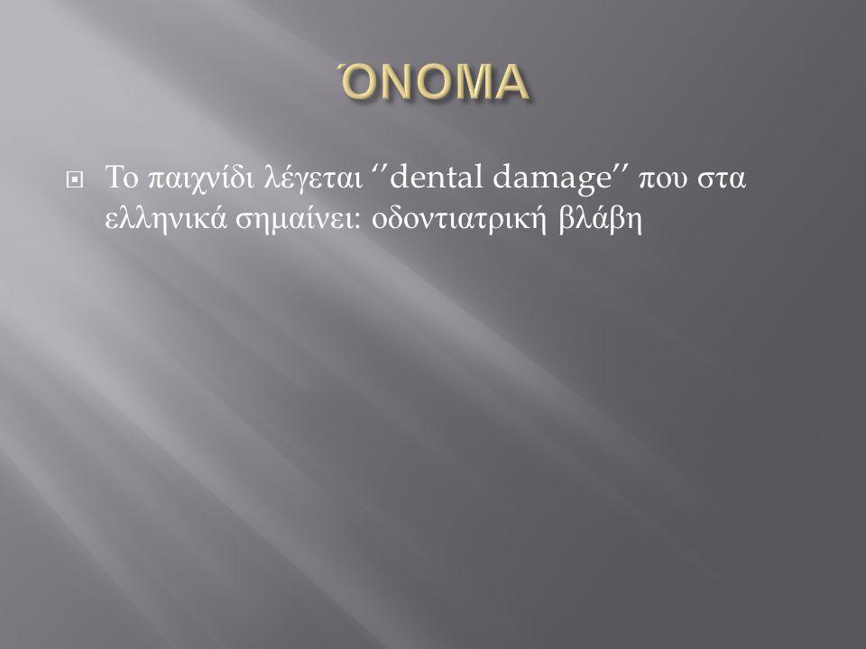 ΌΝΟΜΑ Το παιχνίδι λέγεται ''dental damage'' που στα ελληνικά σημαίνει: οδοντιατρική βλάβη