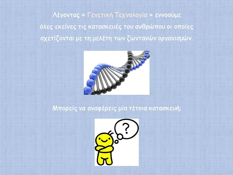 Λέγοντας « Γενετική Τεχνολογία » εννοούμε