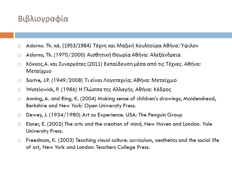 Βιβλιογραφία Adorno. Th. κά. (1953/1984) Τέχνη και Μαζική Κουλτούρα Αθήνα: Ύψιλον. Adorno, Th. (1970/2000) Αισθητική Θεωρία Αθήνα: Αλεξάνδρεια.