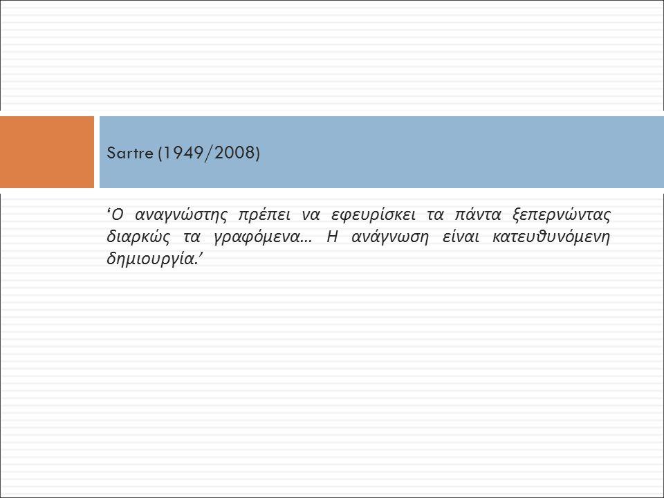 Sartre (1949/2008) 'Ο αναγνώστης πρέπει να εφευρίσκει τα πάντα ξεπερνώντας διαρκώς τα γραφόμενα… Η ανάγνωση είναι κατευθυνόμενη δημιουργία.'