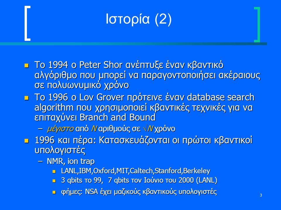 Ιστορία (2) Το 1994 ο Peter Shor ανέπτυξε έναν κβαντικό αλγόριθμο που μπορεί να παραγοντοποιήσει ακέραιους σε πολυωνυμικό χρόνο.