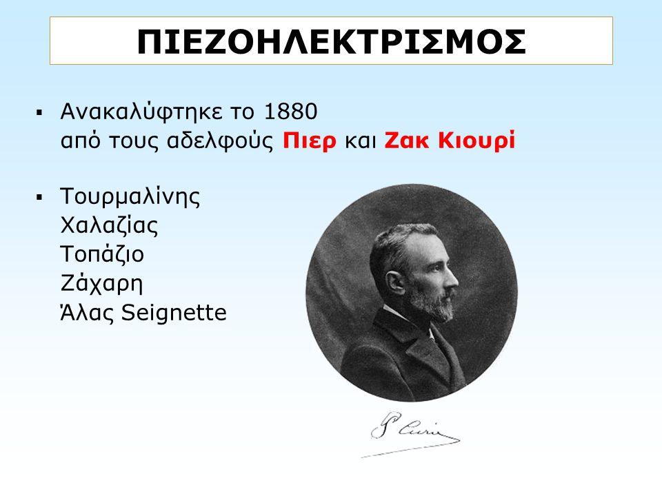 ΠΙΕΖΟΗΛΕΚΤΡΙΣΜΟΣ Ανακαλύφτηκε το 1880 από τους αδελφούς Πιερ και Ζακ Κιουρί.