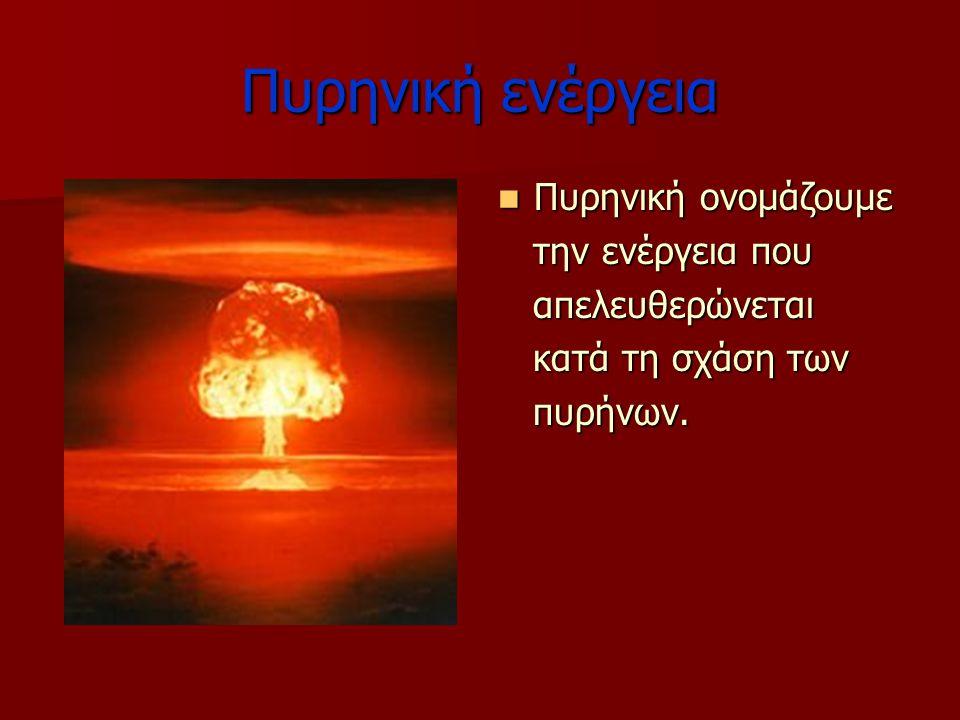 Πυρηνική ενέργεια Πυρηνική ονομάζουμε την ενέργεια που απελευθερώνεται