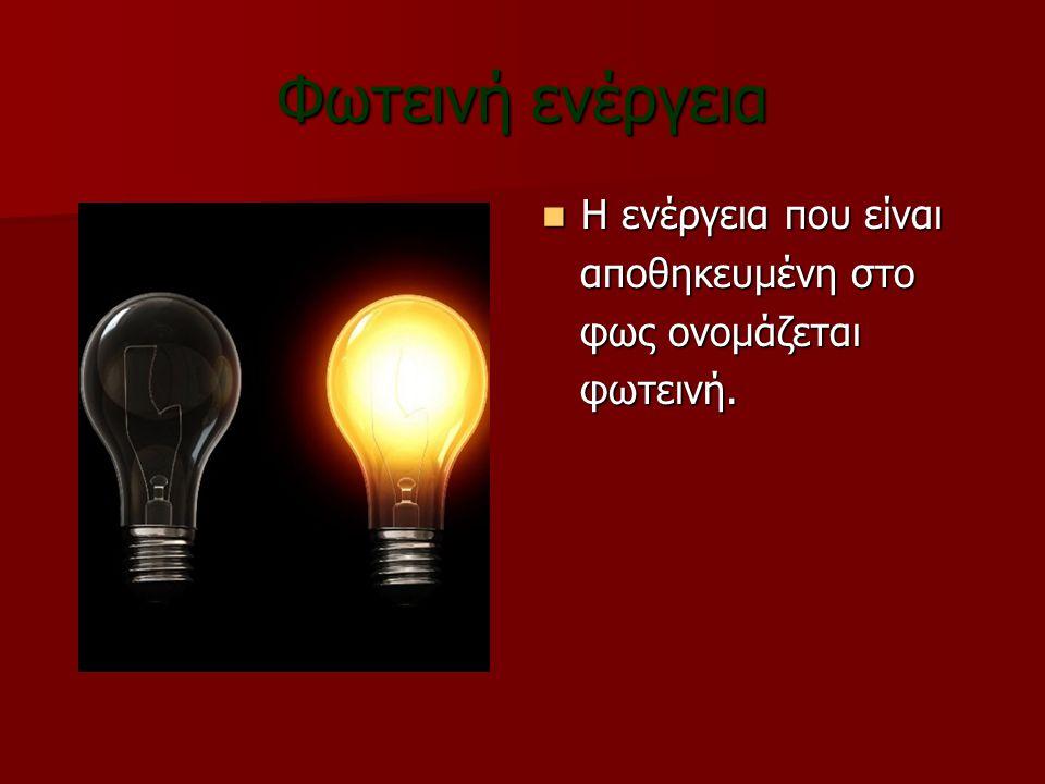 Φωτεινή ενέργεια Η ενέργεια που είναι αποθηκευμένη στο φως ονομάζεται