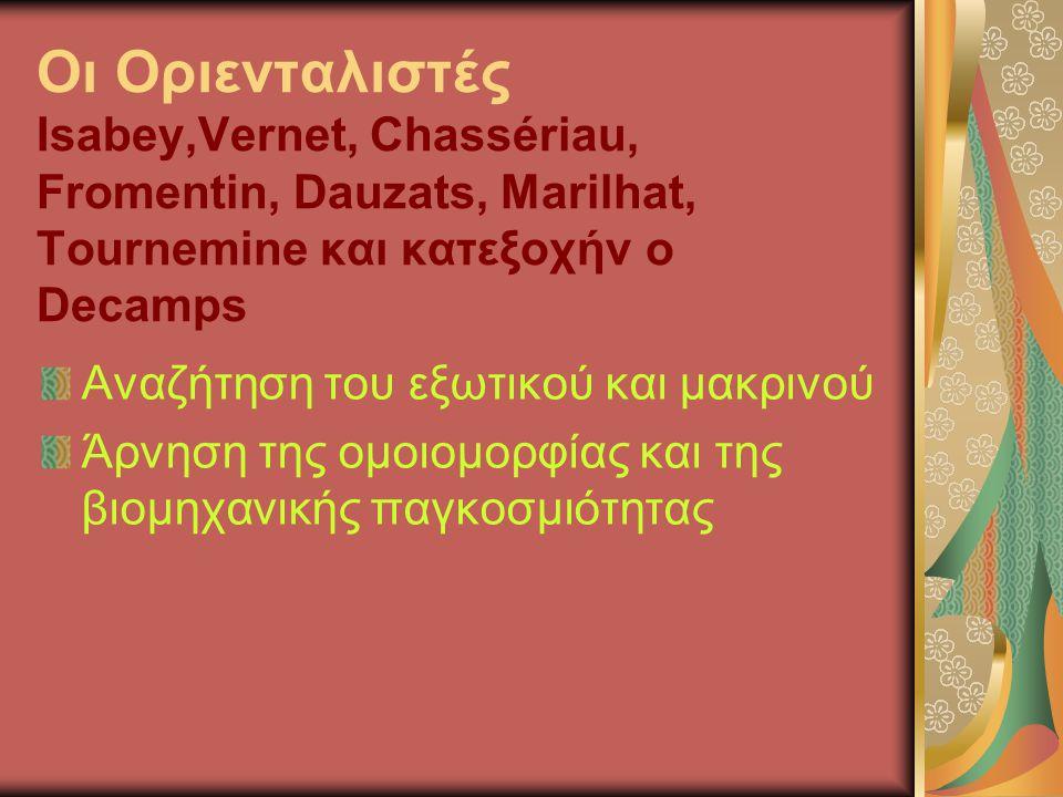 Οι Οριενταλιστές Isabey,Vernet, Chassériau, Fromentin, Dauzats, Marilhat, Tournemine και κατεξοχήν ο Decamps