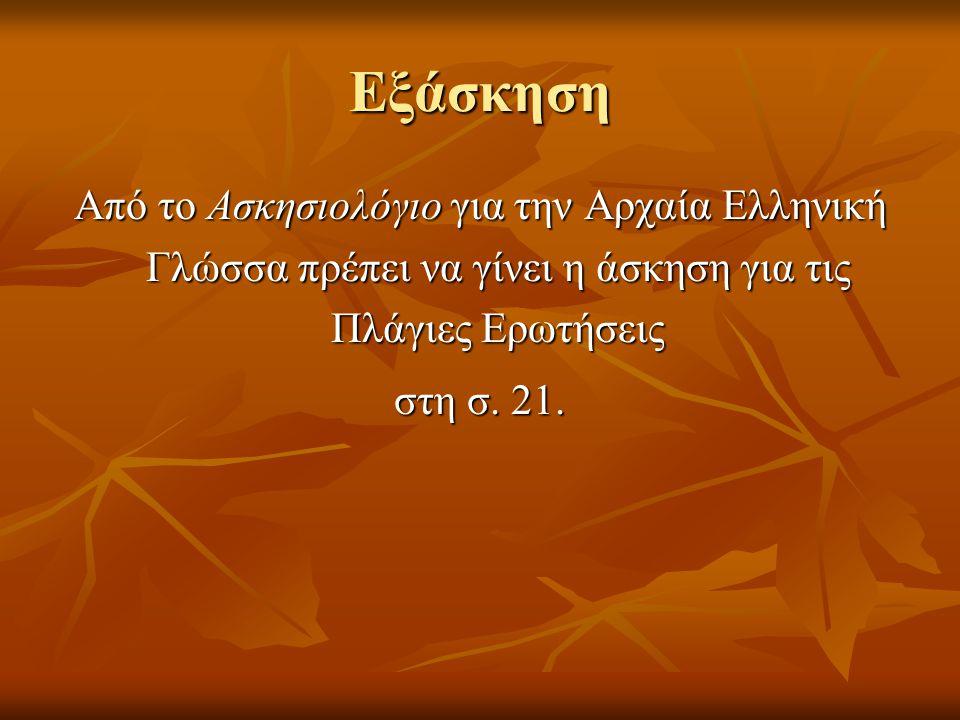 Εξάσκηση Από το Ασκησιολόγιο για την Αρχαία Ελληνική Γλώσσα πρέπει να γίνει η άσκηση για τις Πλάγιες Ερωτήσεις.