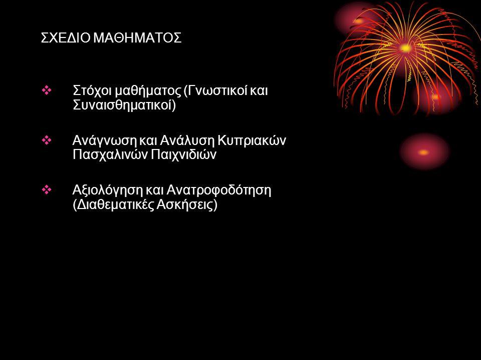 ΣΧΕΔΙΟ ΜΑΘΗΜΑΤΟΣ Στόχοι μαθήματος (Γνωστικοί και Συναισθηματικοί) Ανάγνωση και Ανάλυση Κυπριακών Πασχαλινών Παιχνιδιών.