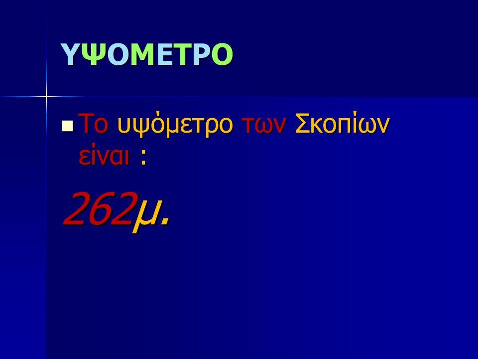 YΨΟΜΕΤΡΟ Το υψόμετρο των Σκοπίων είναι : 262μ.