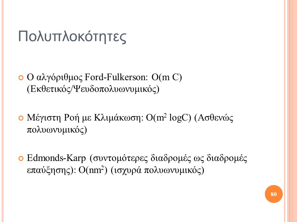 Πολυπλοκότητες Ο αλγόριθμος Ford-Fulkerson: Ο(m C) (Εκθετικός/Ψευδοπολυωνυμικός) Μέγιστη Ροή με Κλιμάκωση: Ο(m2 logC) (Ασθενώς πολυωνυμικός)