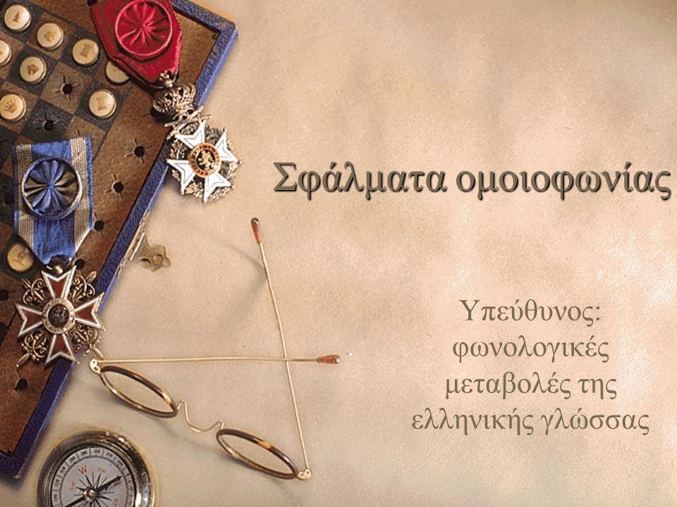 Υπεύθυνος: φωνολογικές μεταβολές της ελληνικής γλώσσας