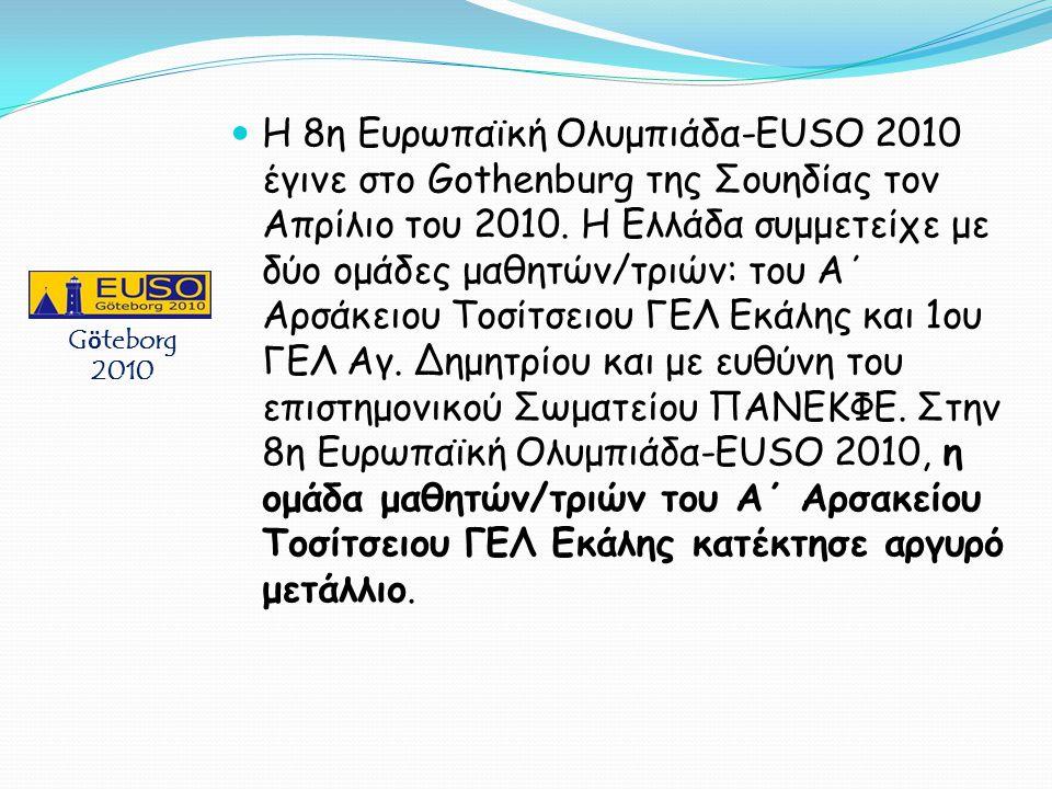 Η 8η Ευρωπαϊκή Ολυμπιάδα-EUSO 2010 έγινε στο Gothenburg της Σουηδίας τον Απρίλιο του 2010. Η Ελλάδα συμμετείχε με δύο ομάδες μαθητών/τριών: του Α΄ Αρσάκειου Τοσίτσειου ΓΕΛ Εκάλης και 1ου ΓΕΛ Αγ. Δημητρίου και με ευθύνη του επιστημονικού Σωματείου ΠΑΝΕΚΦΕ. Στην 8η Ευρωπαϊκή Ολυμπιάδα-EUSO 2010, η ομάδα μαθητών/τριών του Α΄ Αρσακείου Τοσίτσειου ΓΕΛ Εκάλης κατέκτησε αργυρό μετάλλιο.