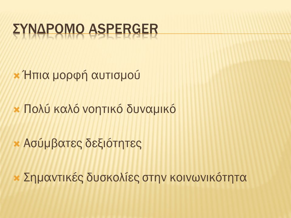 ΣΥΝΔΡΟΜΟ ASPERGER Ήπια μορφή αυτισμού Πολύ καλό νοητικό δυναμικό