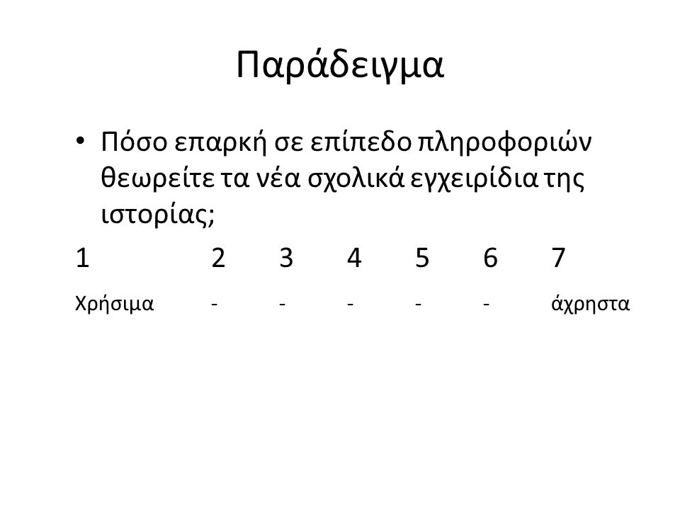Παράδειγμα Πόσο επαρκή σε επίπεδο πληροφοριών θεωρείτε τα νέα σχολικά εγχειρίδια της ιστορίας; 1 2 3 4 5 6 7.